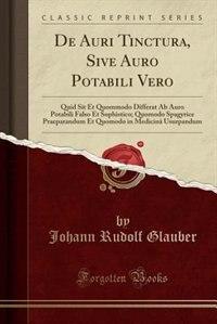 De Auri Tinctura, Sive Auro Potabili Vero: Quid Sit Et Quommodo Differat Ab Auro Potabili Falso Et Sophistico; Quomodo Spagyrice Praeparandum by Johann Rudolf Glauber