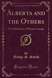 Alberta and the Others: A Truthful Story of Western Canada (Classic Reprint) by Madge S. Smith