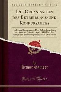 Die Organisation des Betreibungs-und Konkursamtes: Nach dem Bundesgesetz Über Schuldbetreibung und Konkurs (vom 11. April 1889) Und den Kantonalen Ein