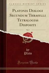 Platonis Dialogi Secundum Thrasylli Tetralogias Dispositi, Vol. 3 (Classic Reprint) by Plato Plato