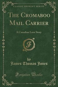 The Cromaboo Mail Carrier: A Canadian Love Story (Classic Reprint)