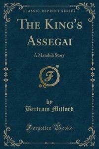The King's Assegai: A Matabili Story (Classic Reprint) by Bertram Mitford