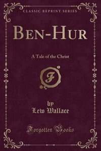 Ben-Hur: A Tale of the Christ (Classic Reprint) by Lew Wallace