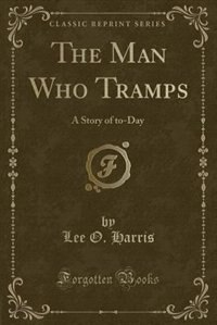 The Man Who Tramps: A Story of to-Day (Classic Reprint)