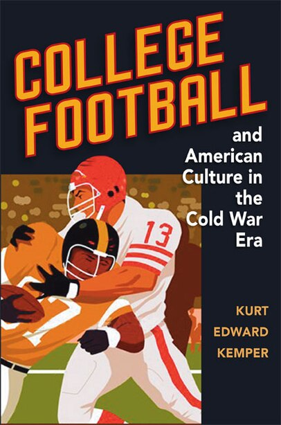 College Football and American Culture in the Cold War Era by Kurt Edward Kemper