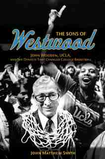 The Sons Of Westwood: John Wooden, Ucla, And The Dynasty That Changed College Basketball by John Matthew Smith