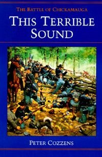 Book This Terrible Sound: THE BATTLE OF CHICKAMAUGA by Peter Cozzens