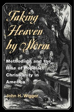Book Taking Heaven By Storm: Methodism and the Rise of Popular Christianity in America by John H. Wigger