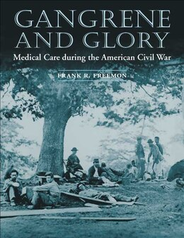 Book Gangrene And Glory: Medical Care during the American Civil War by Frank R. Freemon