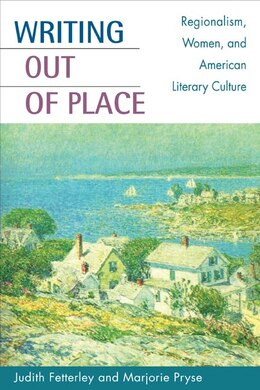 Book Writing Out Of Place: Regionalism, Women, and American Literary Culture by Judith Fetterley