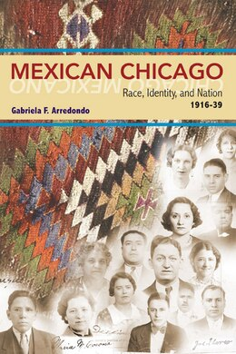 Book Mexican Chicago: Race, identity and Nation, 1916-39 by Gabriela F. Arredondo