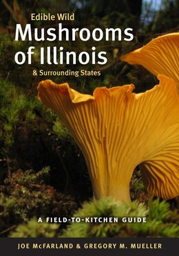 Book Edible Wild Mushrooms of Illinois and Surrounding States: A Field-to-Kitchen Guide by Joe McFarland