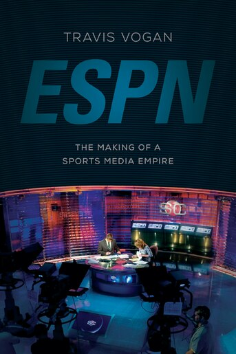 ESPN: The Making of a Sports Media Empire by Travis Vogan