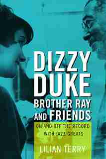 Dizzy, Duke, Brother Ray, And Friends: On And Off The Record With Jazz Greats by Lillian Terry