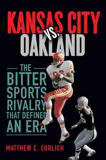 Kansas City Vs. Oakland: The Bitter Sports Rivalry That Defined An Era by Matthew C. Ehrlich