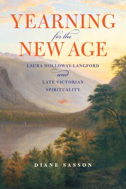 Book Yearning For The New Age: Laura Holloway-langford And Late Victorian Spirituality by Sarah Diane Sasson