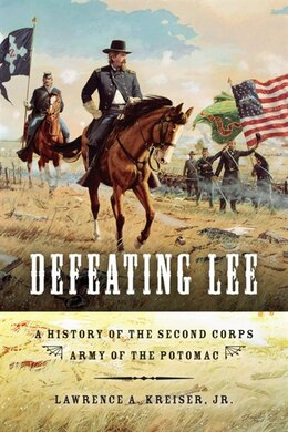 Book Defeating Lee: A History Of The Second Corps, Army Of The Potomac by Lawrence A. Kreiser