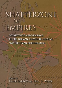 Book Shatterzone Of Empires: Coexistence And Violence In The German, Habsburg, Russian, And Ottoman… by Eric D. Weitz