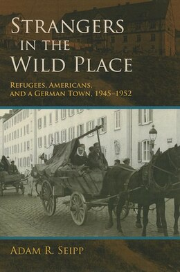 Book Strangers In The Wild Place: Refugees, Americans, And A German Town, 1945-1952 by Adam R. Seipp