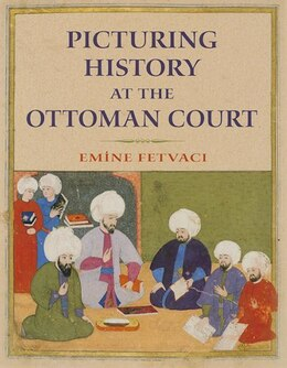 Book Picturing History At The Ottoman Court by Emine Fetvaci