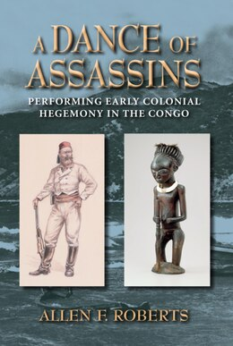 Book A Dance Of Assassins: Performing Early Colonial Hegemony In The Congo by Allen F. Roberts