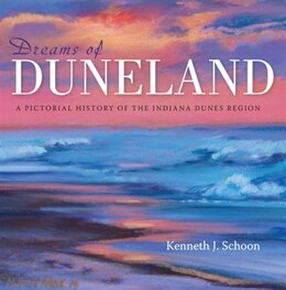 Book Dreams Of Duneland: A Pictorial History Of The Indiana Dunes Region by Kenneth J. Schoon