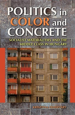 Book Politics In Color And Concrete: Socialist Materialities And The Middle Class In Hungary by Krisztina Fehérváry