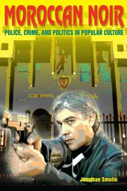 Book Moroccan Noir: Police, Crime, And Politics In Popular Culture by Jonathan Smolin