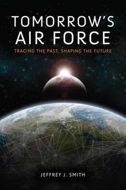Book Tomorrow's Air Force: Tracing The Past, Shaping The Future by Jeffrey J. Smith