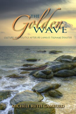 Book The Golden Wave: Culture And Politics After Sri Lanka's Tsunami Disaster by Michele Ruth Gamburd