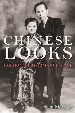 Book Chinese Looks: Fashion, Performance, Race by Sean Metzger