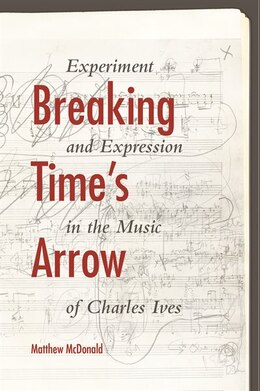 Book Breaking Time's Arrow: Experiment And Expression In The Music Of Charles Ives by Matthew Mcdonald