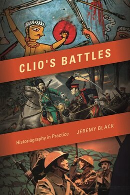 Book Clio's Battles: Historiography In Practice by Jeremy Black