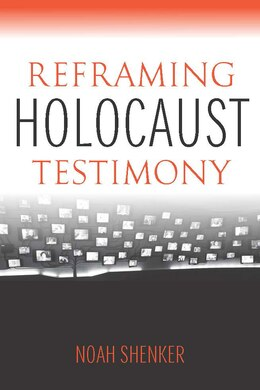 Book Reframing Holocaust Testimony by Noah Shenker