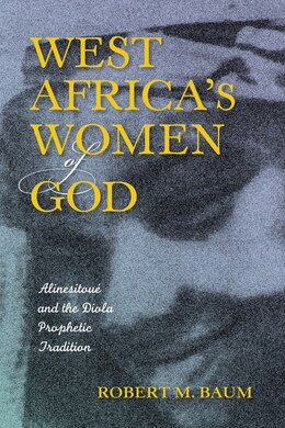 Book West Africa's Women Of God: Alinesitoué And The Diola Prophetic Tradition by Robert M. Baum
