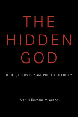 Book The Hidden God: Luther, Philosophy, And Political Theology by Marius Timmann Mjaaland