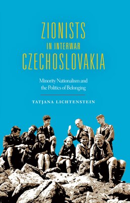 Book Zionists In Interwar Czechoslovakia: Minority Nationalism And The Politics Of Belonging by Tatjana Lichtenstein