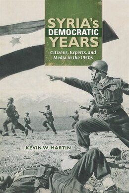Book Syria's Democratic Years: Citizens, Experts, And Media In The 1950s by Kevin W. Martin