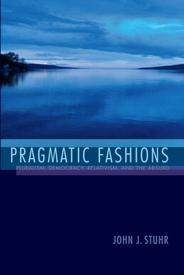 Book Pragmatic Fashions: Pluralism, Democracy, Relativism, And The Absurd by John J. Stuhr