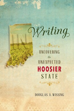Book In Writing: Uncovering The Unexpected Hoosier State by Douglas A. Wissing