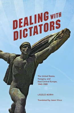 Book Dealing With Dictators: The United States, Hungary, And East Central Europe, 1942-1989 by László Borhi
