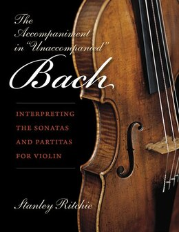 Book The Accompaniment In Unaccompanied Bach: Interpreting The Sonatas And Partitas For Violin by Stanley Ritchie