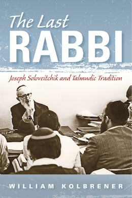 Book The Last Rabbi: Joseph Soloveitchik And Talmudic Tradition by William Kolbrener