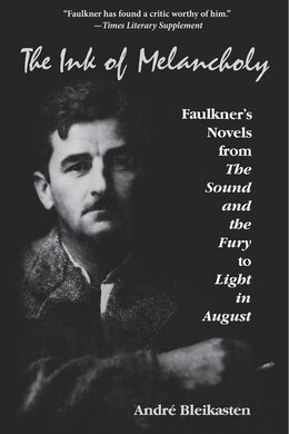 Book The Ink Of Melancholy: Faulkner's Novels From The Sound And The Fury To Light In August by André Bleikasten