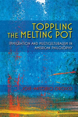 Book Toppling The Melting Pot: Immigration And Multiculturalism In American Pragmatism by José-antonio Orosco