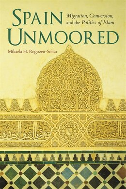 Book Spain Unmoored: Migration, Conversion, And The Politics Of Islam by Mikaela H. Rogozen-soltar