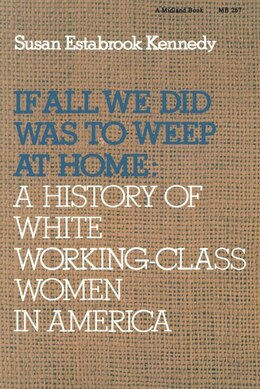 Book If All We Did Was Weep At Home: A History Of White Working-class Women In America by Susan Estabrook Kennedy