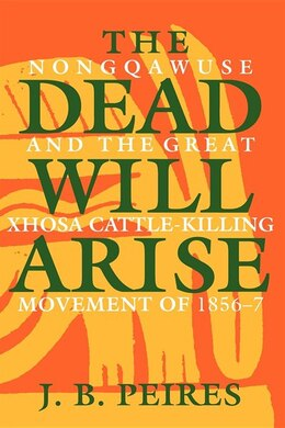 Book The Dead Will Arise: Nongqawuse And The Great Xhosa Cattle-killing Movement Of 1856-7 by J. B. Peires