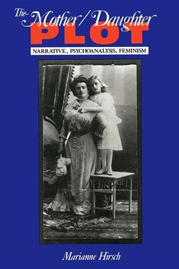 Book The Mother / Daughter Plot: Narrative, Psychoanalysis, Feminism by Marianne Hirsch