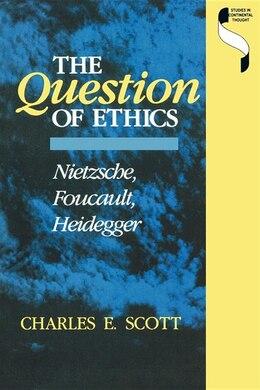 Book The Question of Ethics: Nietzsche, Foucault, Heidegger by Charles E. Scott